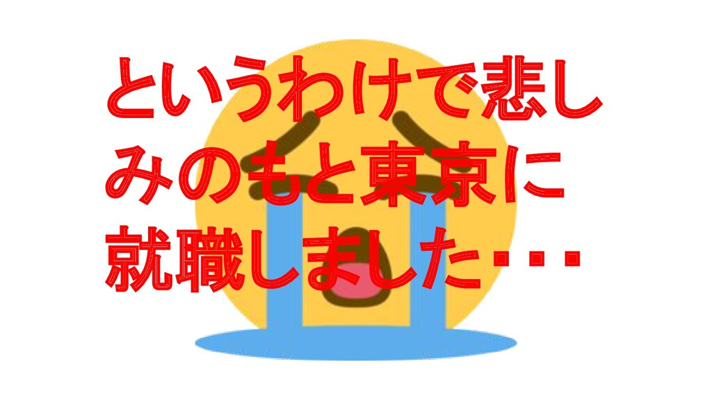 というわけで悲し みのもと東京に 就職しました・・・