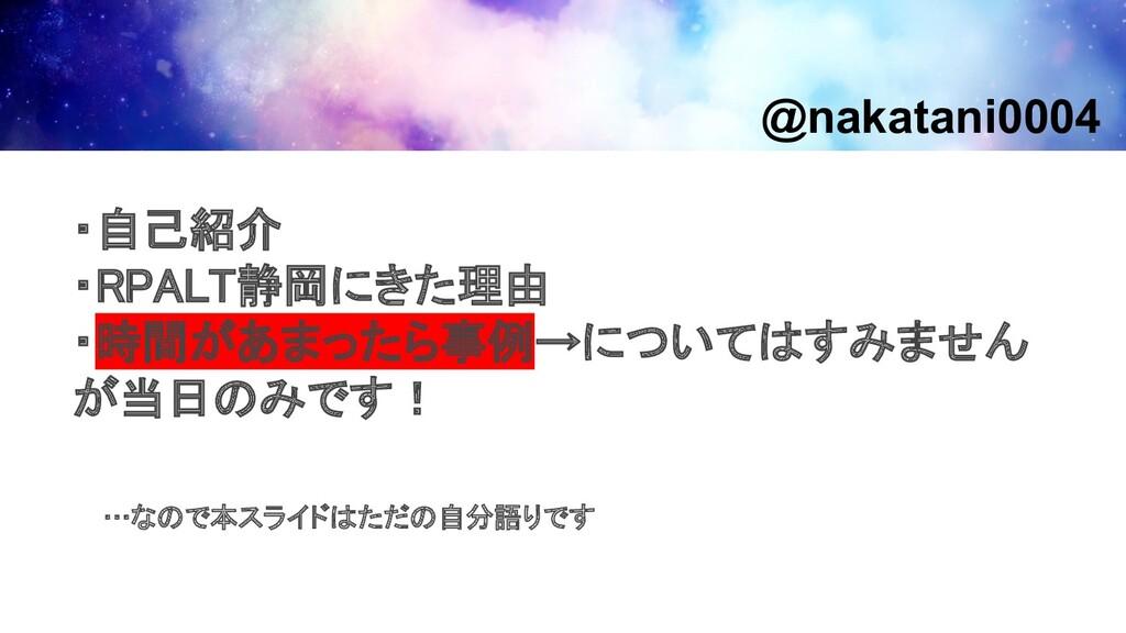 ・自己紹介 ・RPALT静岡にきた理由 ・時間があまったら事例→についてはすみません が当...