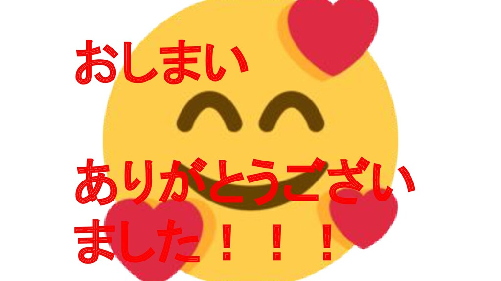 おしまい ありがとうござい ました!!!