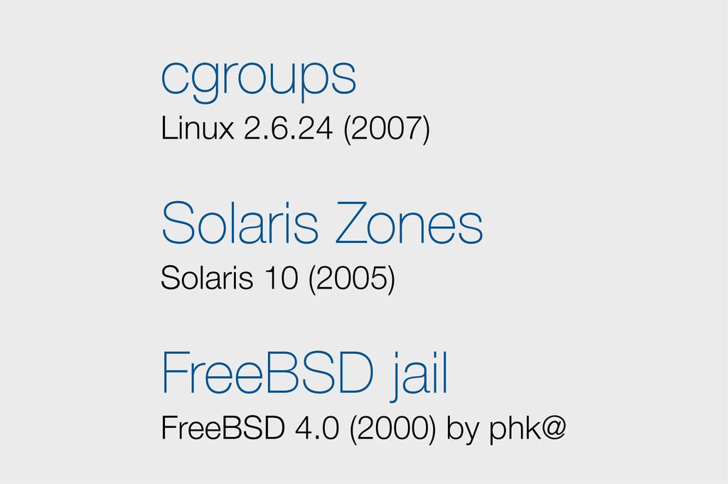 cgroups Linux 2.6.24 (2007) Solaris Zones Solar...