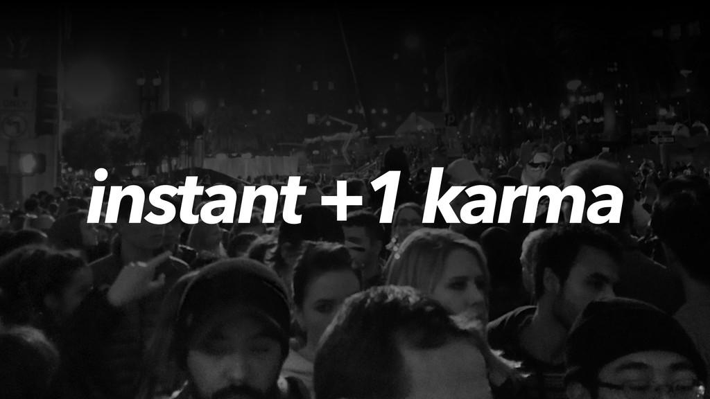 instant +1 karma