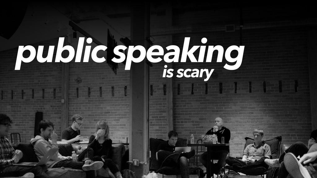public speaking is scary