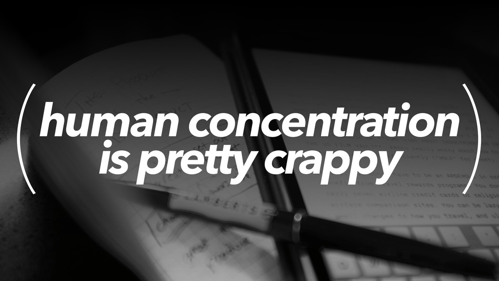 human concentration is pretty crappy ( )