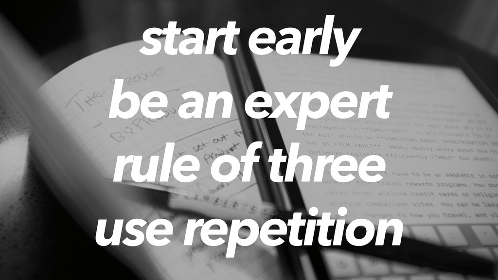 start early be an expert rule of three use repe...