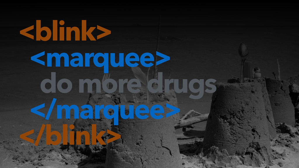 ! <blink> <marquee> do more drugs </marquee> </...