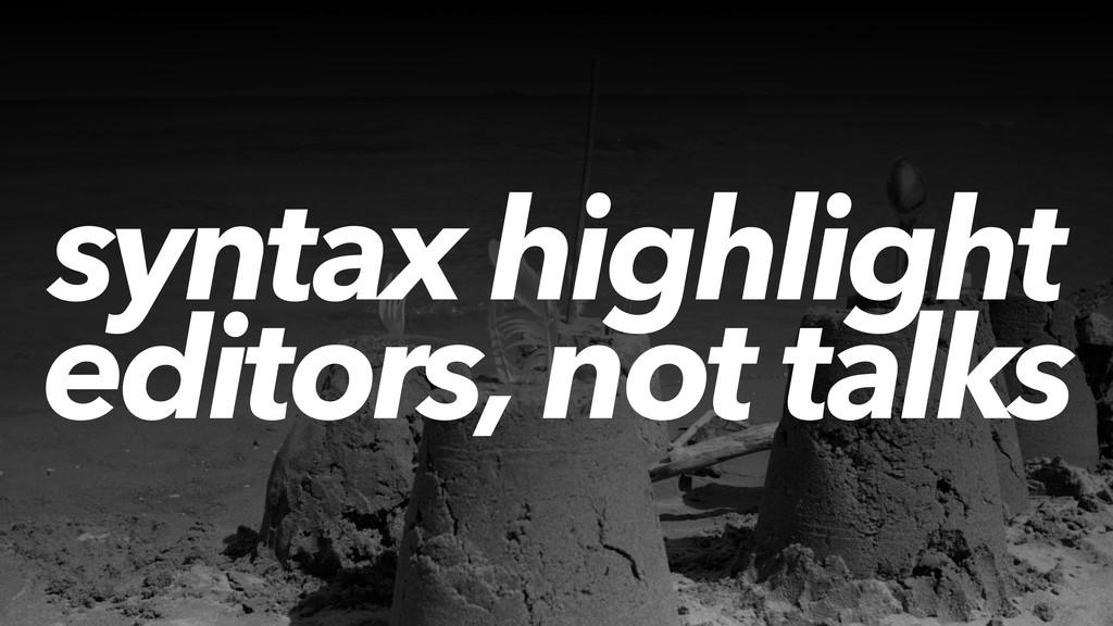 syntax highlight editors, not talks