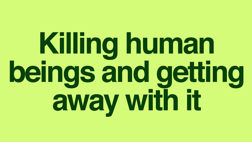 Killing human beings and getting away with it
