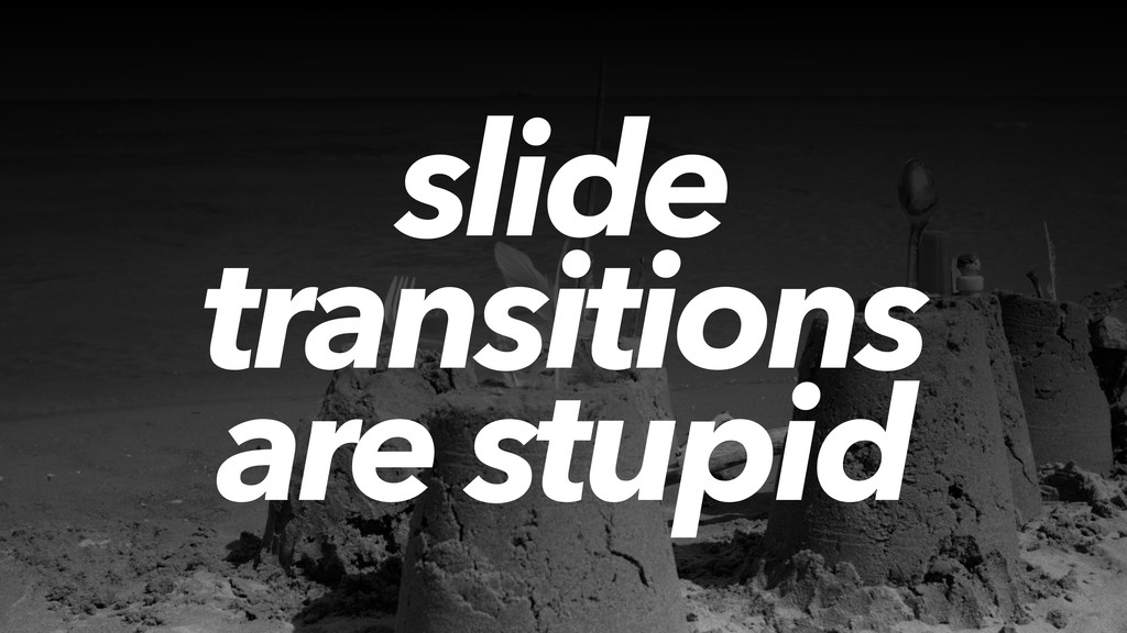 slide transitions are stupid