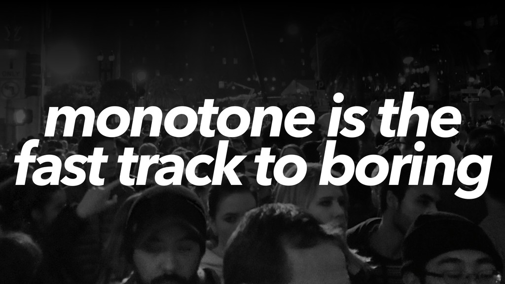 monotone is the fast track to boring