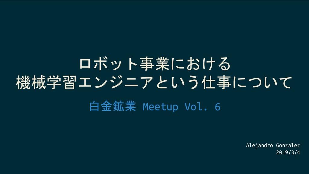 ロボット事業における 機械学習エンジニアという仕事について 白金鉱業 Meetup Vol. ...