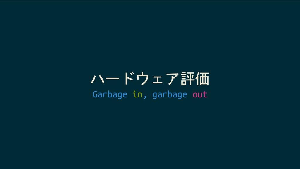 ハードウェア評価 Garbage in, garbage out
