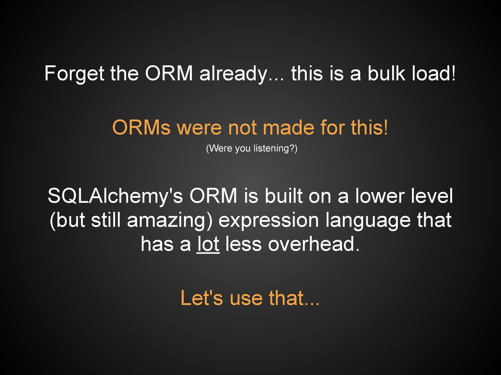Forget the ORM already... this is a bulk load! ...