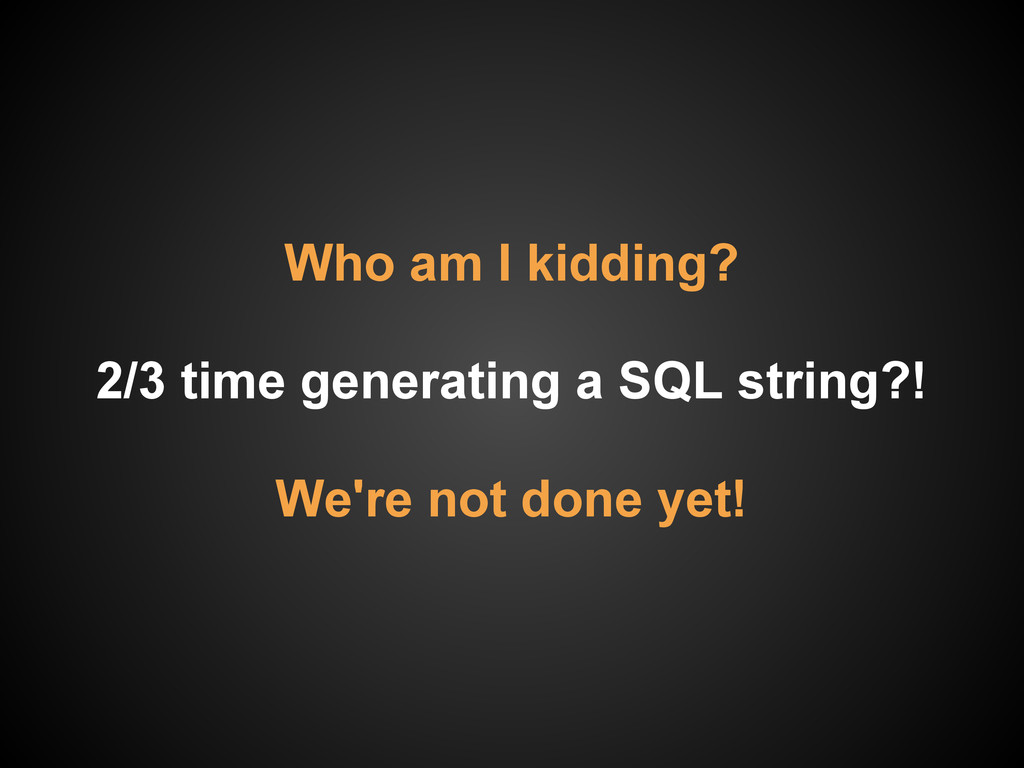 Who am I kidding? 2/3 time generating a SQL str...