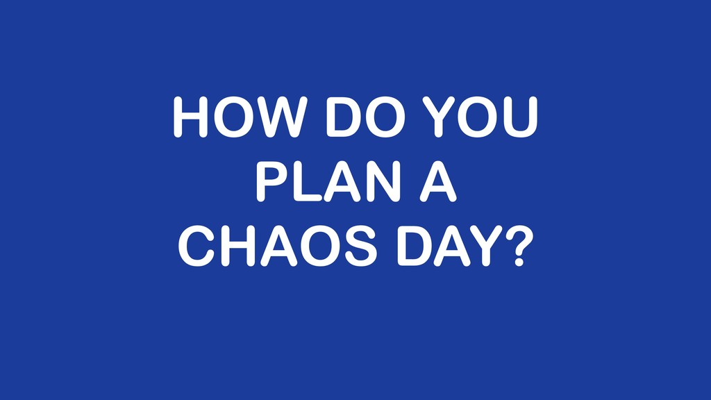 HOW DO YOU PLAN A CHAOS DAY?