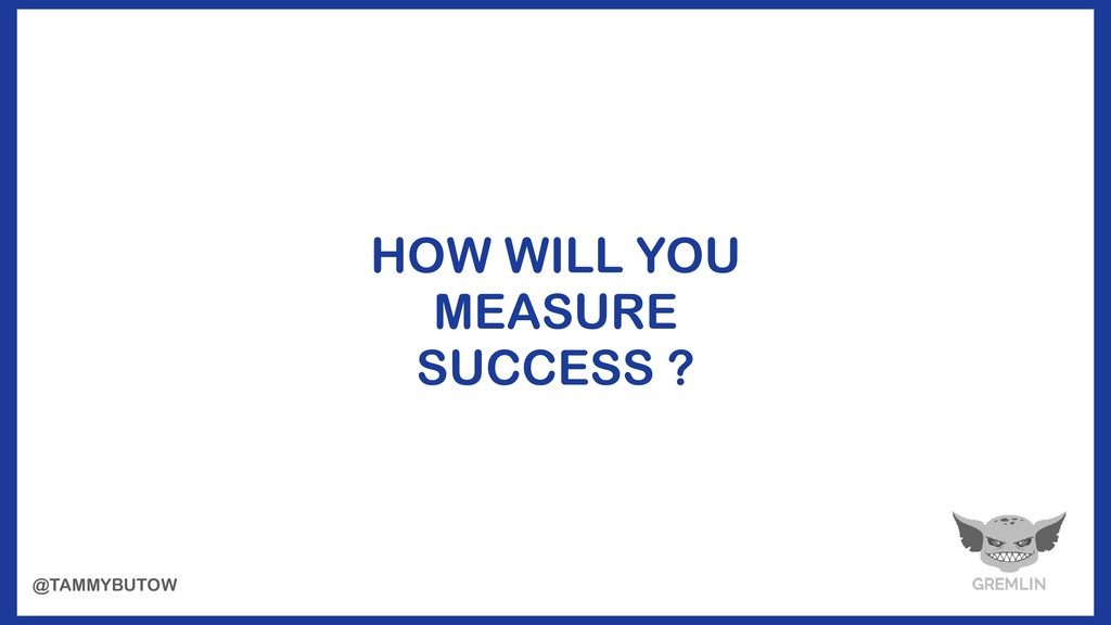 HOW WILL YOU MEASURE SUCCESS ? @TAMMYBUTOW