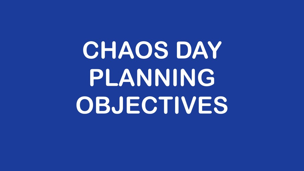 CHAOS DAY PLANNING OBJECTIVES
