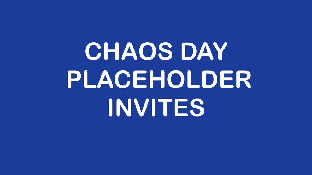 CHAOS DAY PLACEHOLDER INVITES