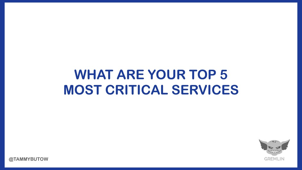 WHAT ARE YOUR TOP 5 MOST CRITICAL SERVICES @TAM...