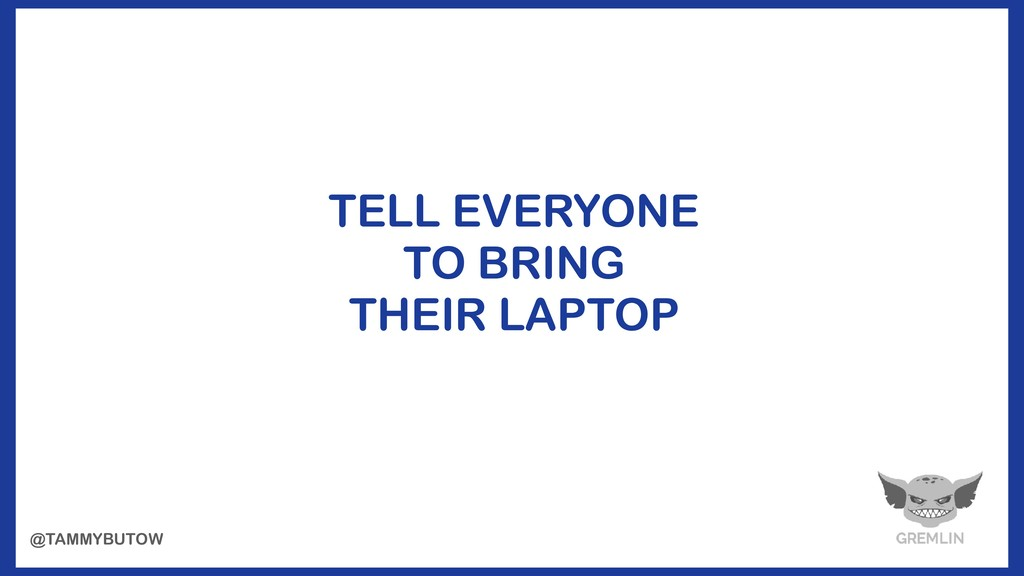 TELL EVERYONE TO BRING THEIR LAPTOP @TAMMYBUTOW