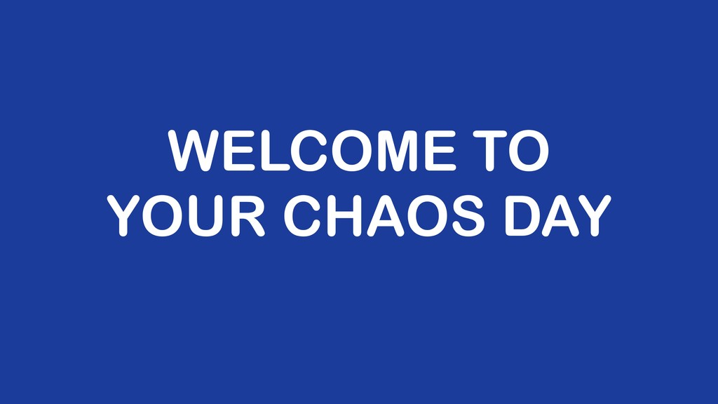 WELCOME TO YOUR CHAOS DAY