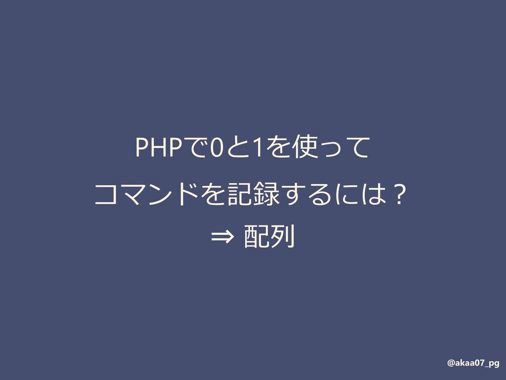 PHPで0と1を使って コマンドを記録するには? ⇒ 配列 @akaa07_pg