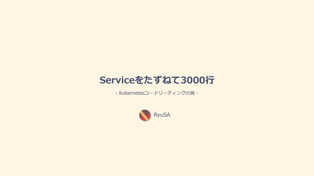 RyuSA Serviceをたずねて3000⾏ - Kubernetesコードリーディングの旅...