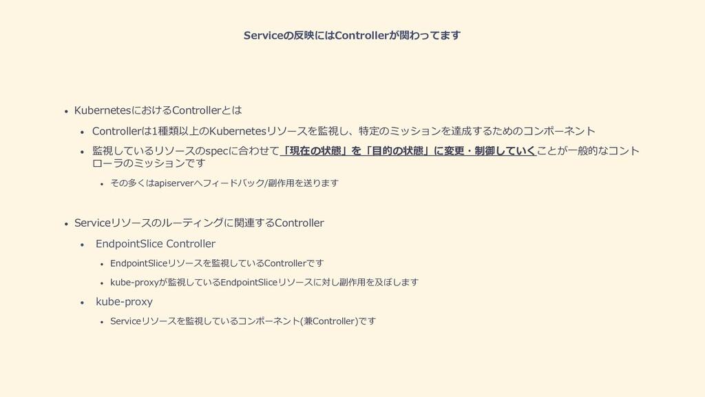 Serviceの反映にはControllerが関わってます • KubernetesにおけるC...