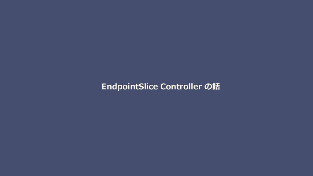EndpointSlice Controller の話