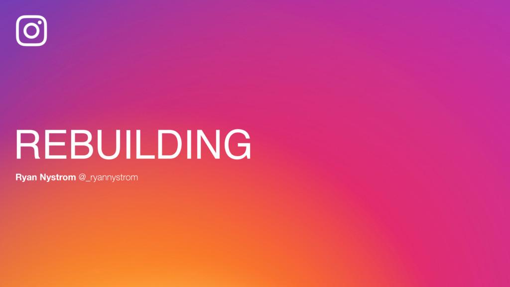 REBUILDING Ryan Nystrom @_ryannystrom