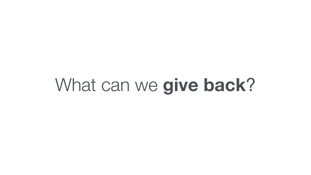 What can we give back?