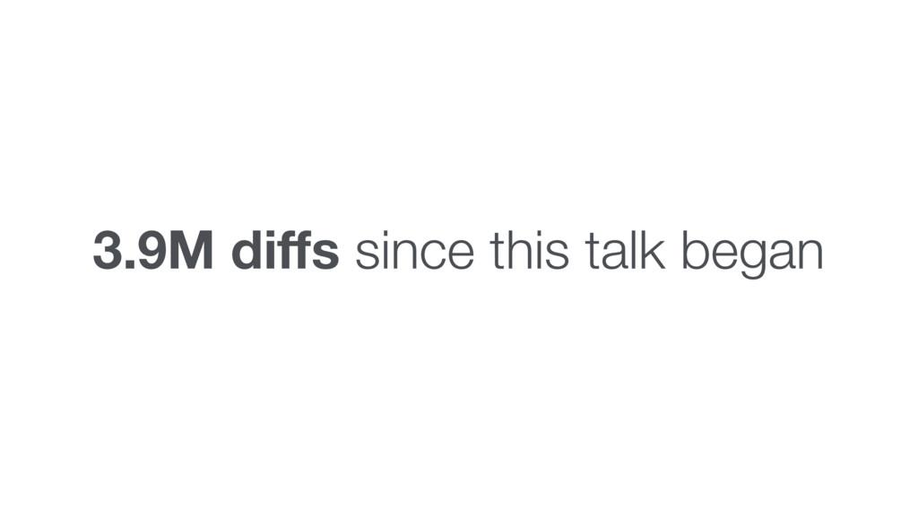 3.9M diffs since this talk began