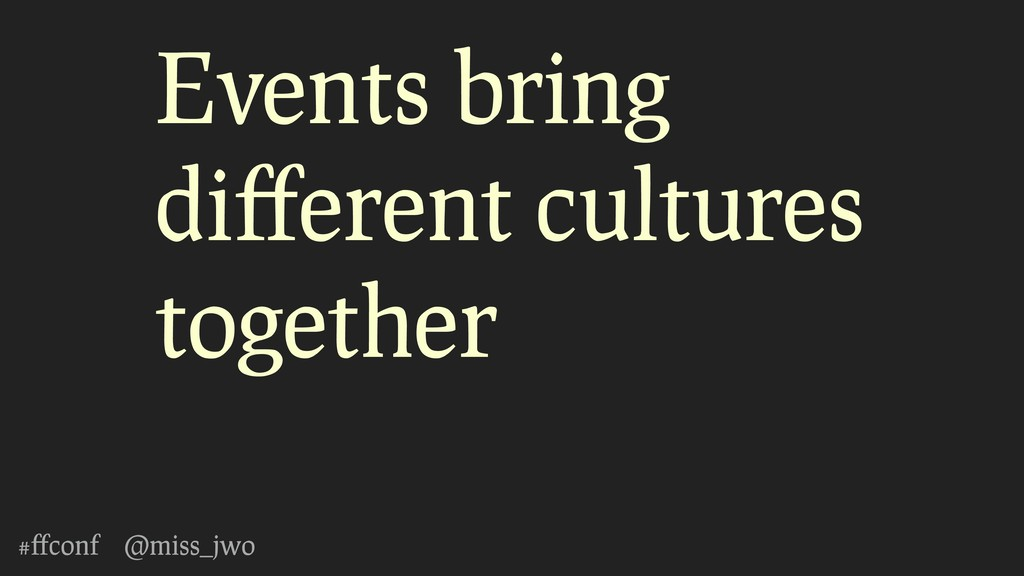 #ffconf @miss_jwo Events bring different cultures...