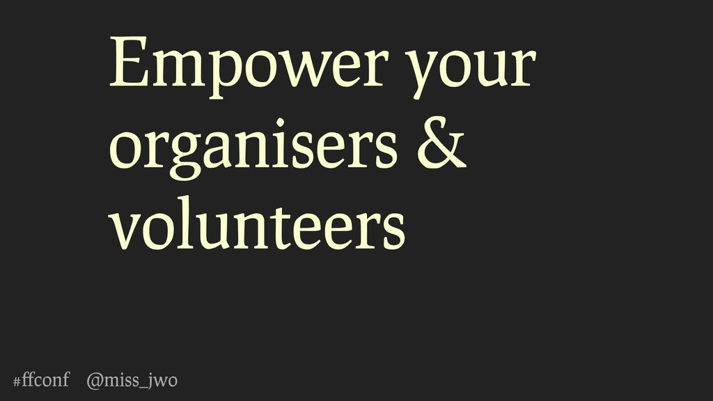 #ffconf @miss_jwo Empower your organisers & volu...