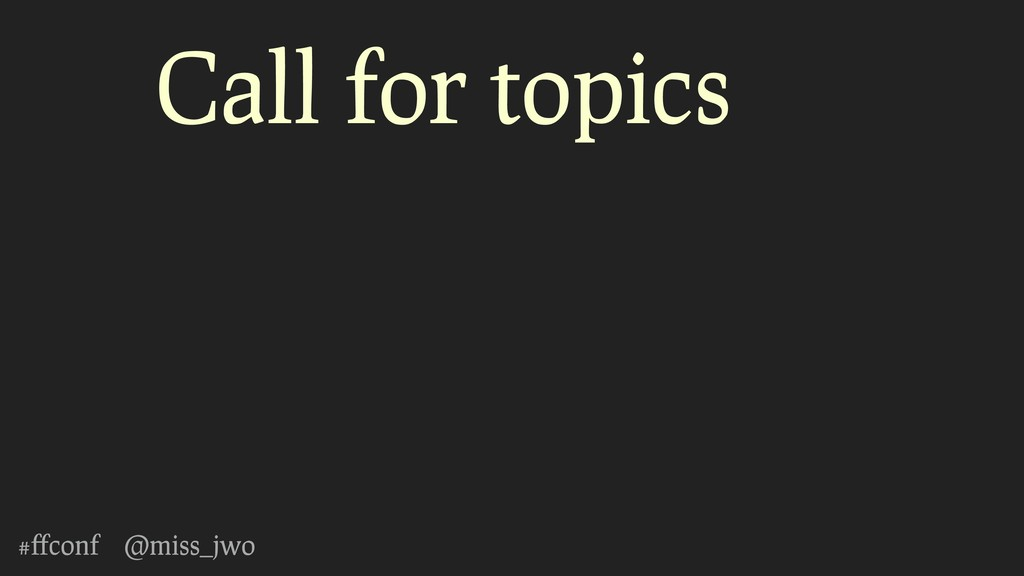 #ffconf @miss_jwo Call for topics