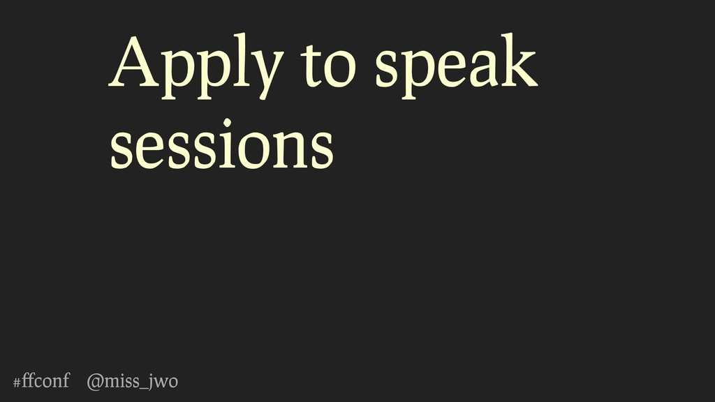 #ffconf @miss_jwo Apply to speak sessions