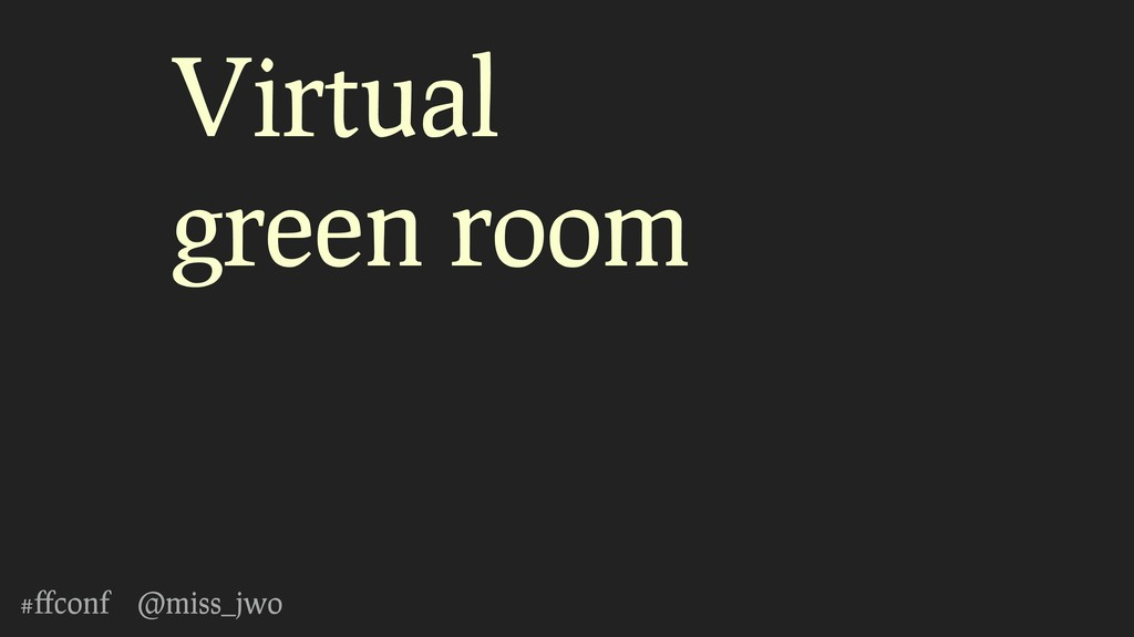 #ffconf @miss_jwo Virtual green room