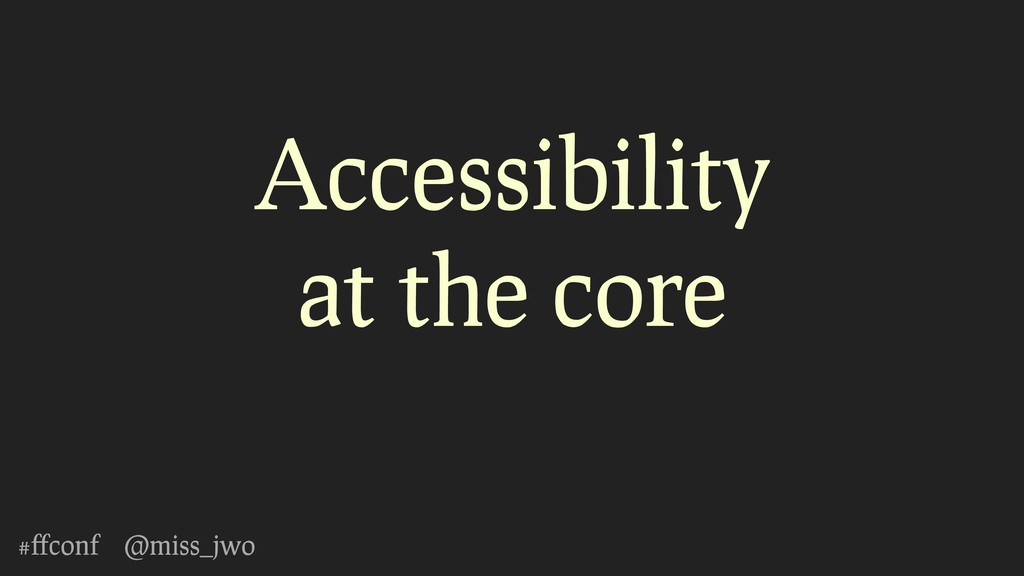 #ffconf @miss_jwo Accessibility at the core