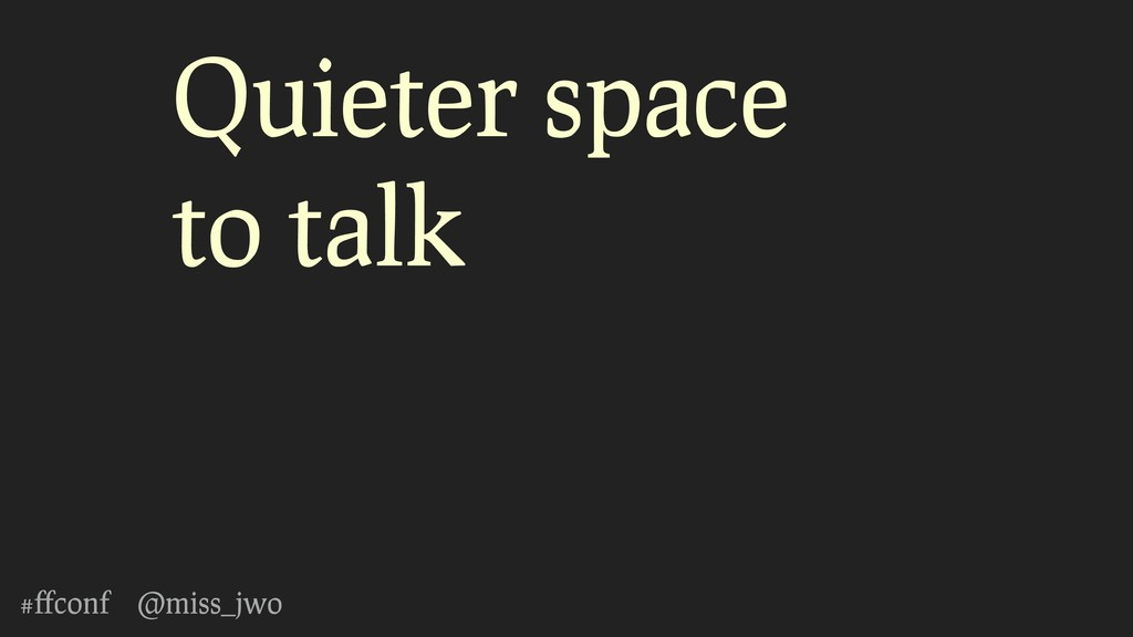 #ffconf @miss_jwo Quieter space to talk