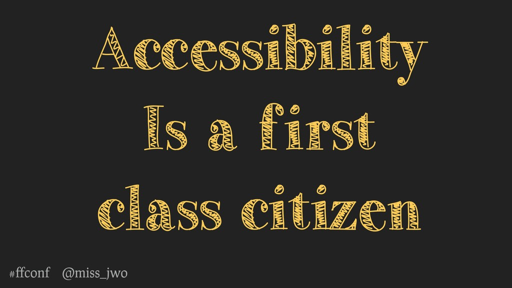 #ffconf @miss_jwo Accessibility Is a first class...