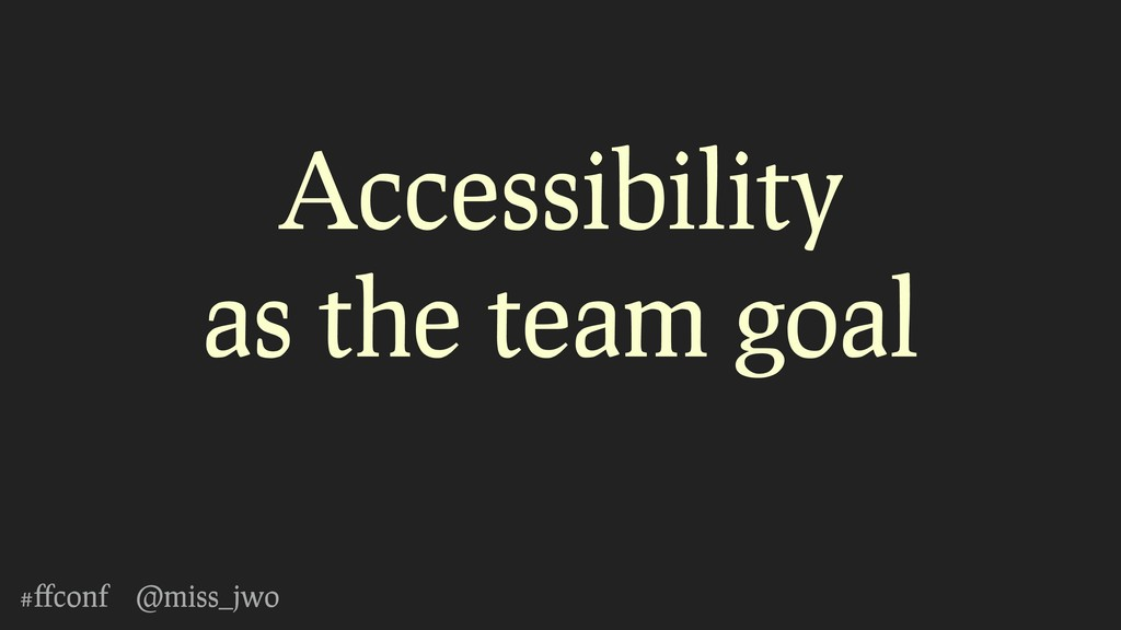 #ffconf @miss_jwo Accessibility as the team goal