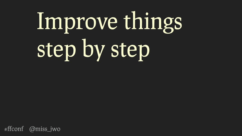 #ffconf @miss_jwo Improve things step by step