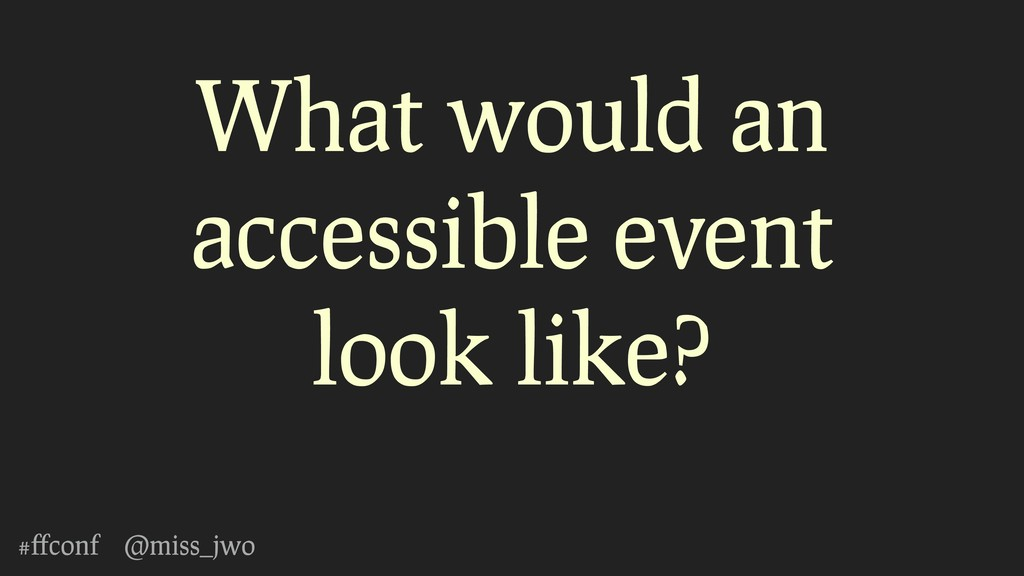 #ffconf @miss_jwo What would an accessible event...