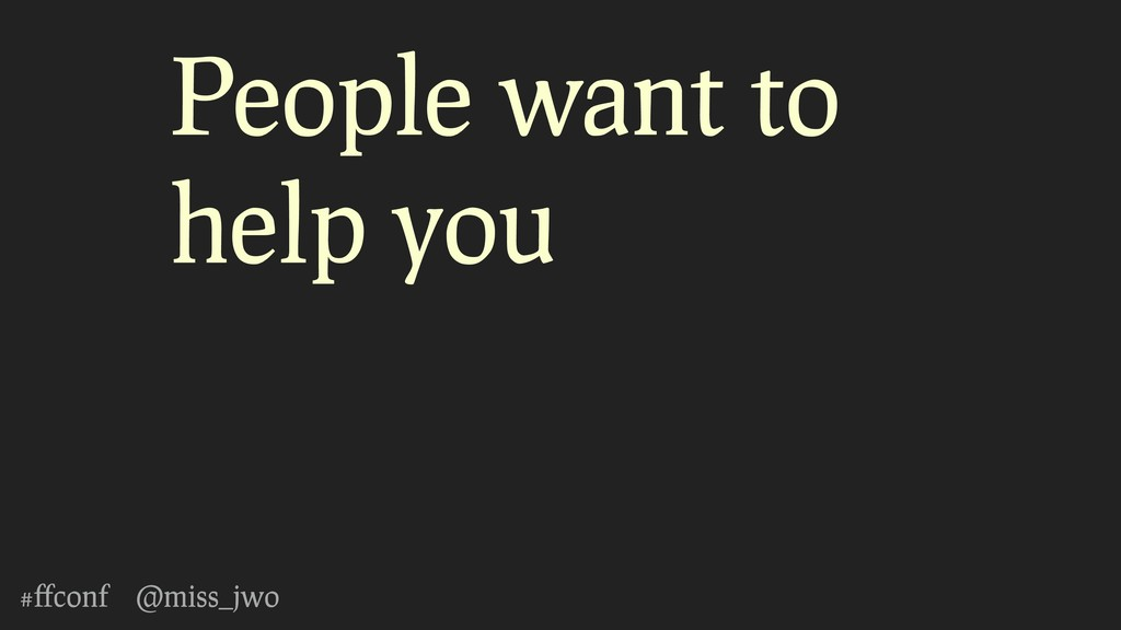 #ffconf @miss_jwo People want to help you
