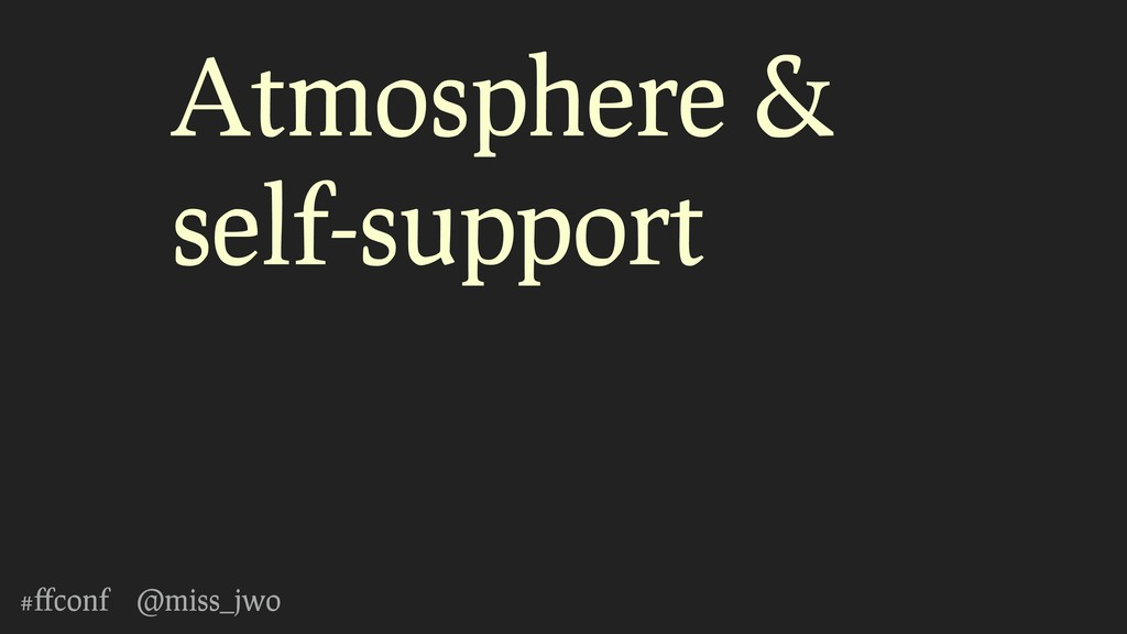 #ffconf @miss_jwo Atmosphere & self-support