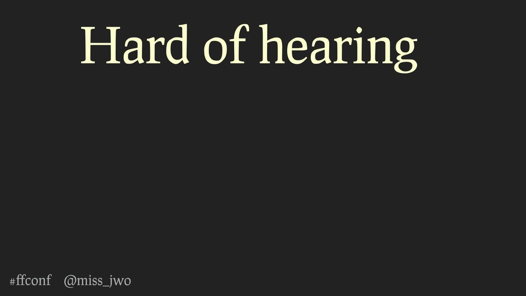 #ffconf @miss_jwo Hard of hearing