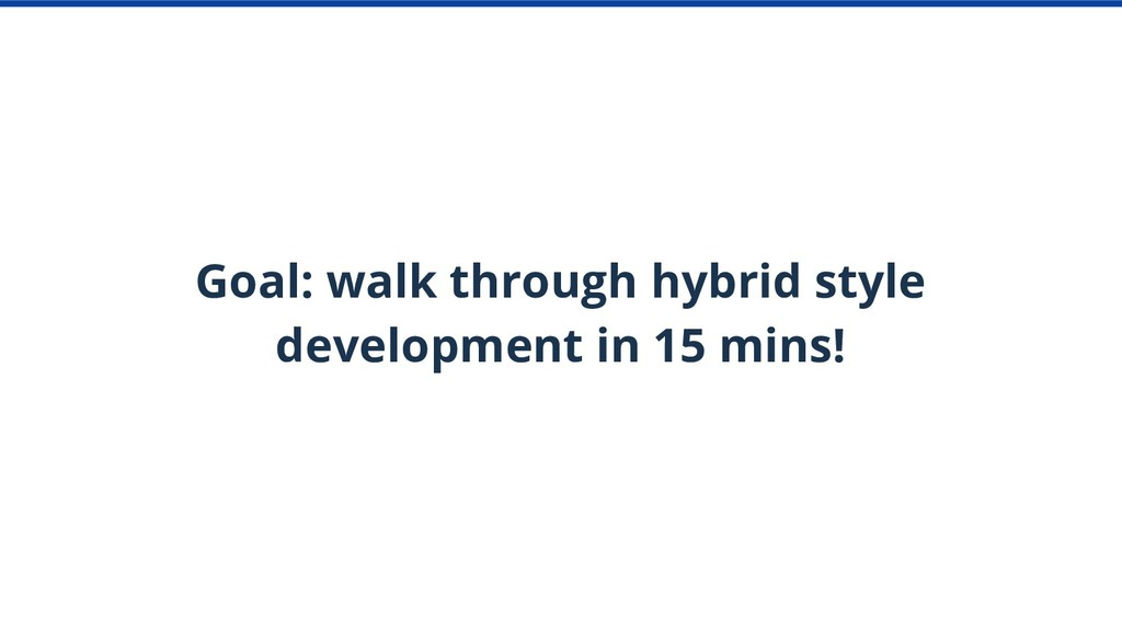 Goal: walk through hybrid style development in ...