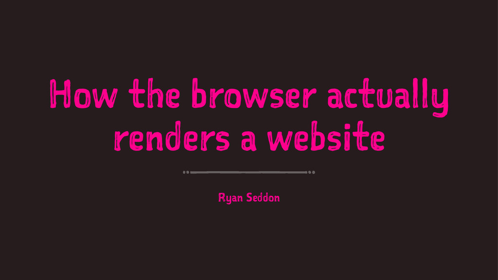 How the browser actually renders a website Ryan...