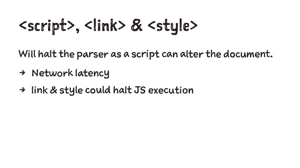 <script>, <link> & <style> Will halt the parser...