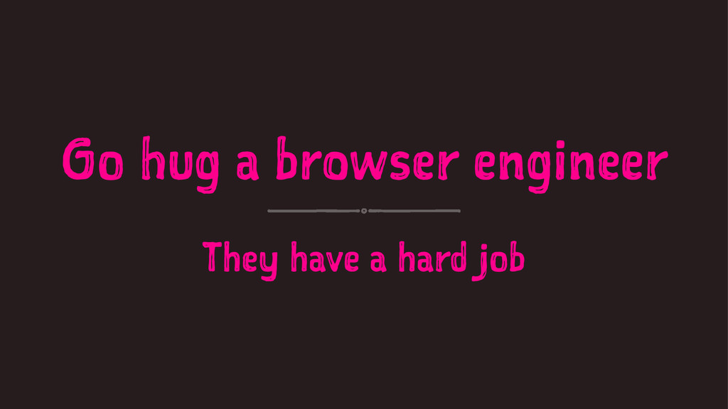 Go hug a browser engineer They have a hard job