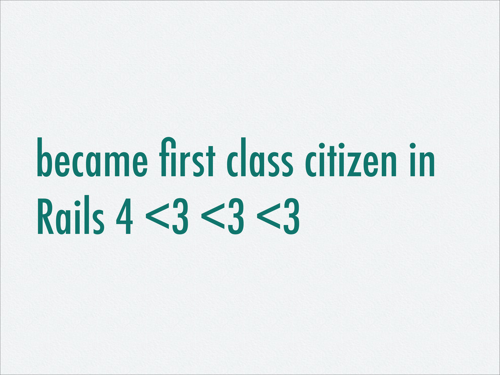 became first class citizen in Rails 4 <3 <3 <3